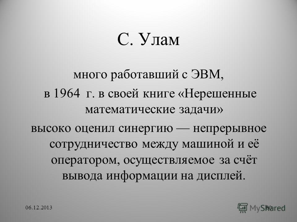 С. Улам много работавший с ЭВМ, в 1964 г. в своей книге «Нерешенные математические задачи» высоко оценил синергию непрерывное сотрудничество между машиной и её оператором, осуществляемое за счёт вывода информации на дисплей. 06.12.201380