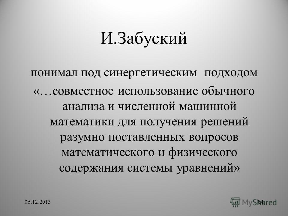 И.Забуский понимал под синергетическим подходом «…совместное использование обычного анализа и численной машинной математики для получения решений разумно поставленных вопросов математического и физического содержания системы уравнений» 06.12.201384
