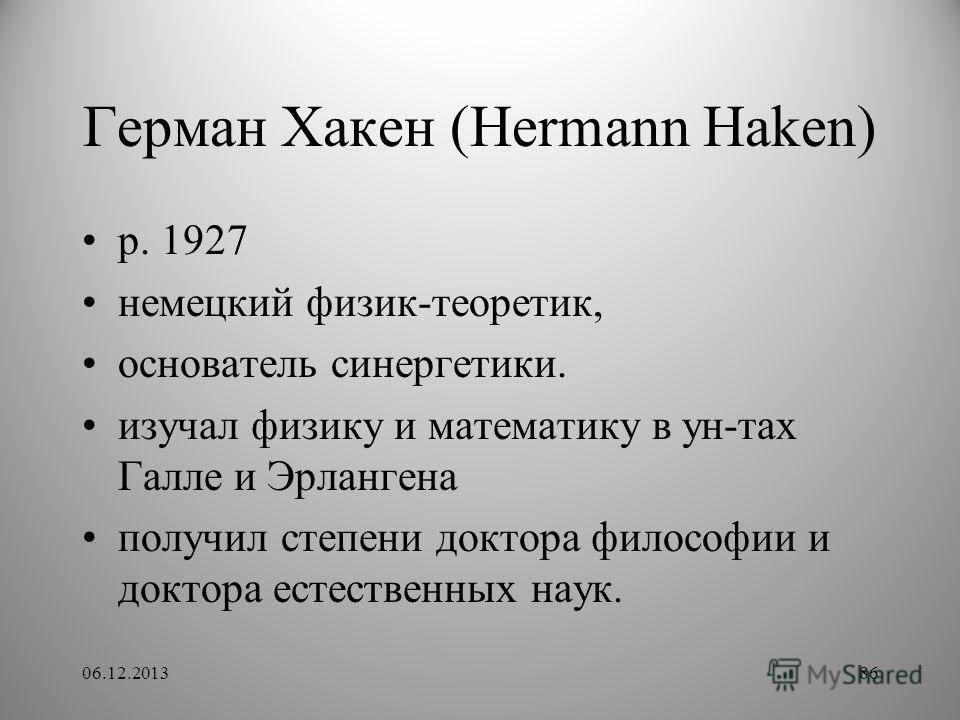 Герман Хакен (Hermann Haken) p. 1927 немецкий физик-теоретик, основатель синергетики. изучал физику и математику в ун-тах Галле и Эрлангена получил степени доктора философии и доктора естественных наук. 06.12.201386