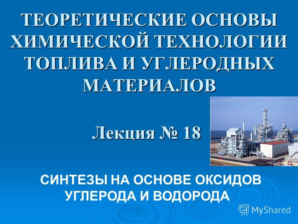 ТЕОРЕТИЧЕСКИЕ ОСНОВЫ ХИМИЧЕСКОЙ ТЕХНОЛОГИИ ТОПЛИВА И УГЛЕРОДНЫХ МАТЕРИАЛОВ Лекция 18 СИНТЕЗЫ НА ОСНОВЕ ОКСИДОВ УГЛЕРОДА И ВОДОРОДА
