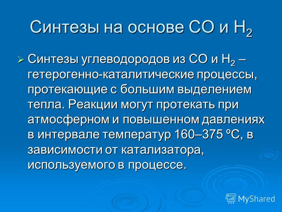 Синтезы на основе СО и Н 2 Синтезы углеводородов из СО и Н 2 – гетерогенно-каталитические процессы, протекающие с большим выделением тепла. Реакции могут протекать при атмосферном и повышенном давлениях в интервале температур 160–375 ºС, в зависимост