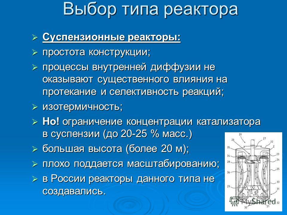 Выбор типа реактора Суспензионные реакторы: Суспензионные реакторы: простота конструкции; простота конструкции; процессы внутренней диффузии не оказывают существенного влияния на протекание и селективность реакций; процессы внутренней диффузии не ока