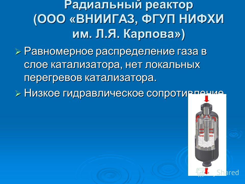 Радиальный реактор (ООО «ВНИИГАЗ, ФГУП НИФХИ им. Л.Я. Карпова») Равномерное распределение газа в слое катализатора, нет локальных перегревов катализатора. Равномерное распределение газа в слое катализатора, нет локальных перегревов катализатора. Низк