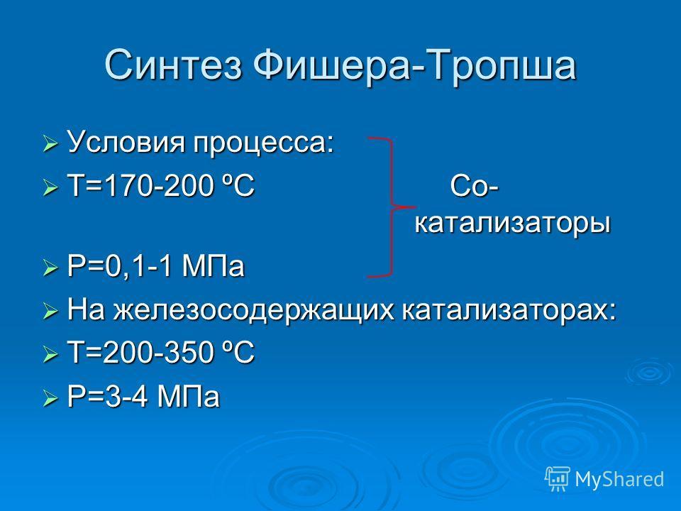 Синтез Фишера-Тропша Условия процесса: Условия процесса: Т=170-200 ºССо- катализаторы Т=170-200 ºССо- катализаторы Р=0,1-1 МПа Р=0,1-1 МПа На железосодержащих катализаторах: На железосодержащих катализаторах: Т=200-350 ºС Т=200-350 ºС Р=3-4 МПа Р=3-4