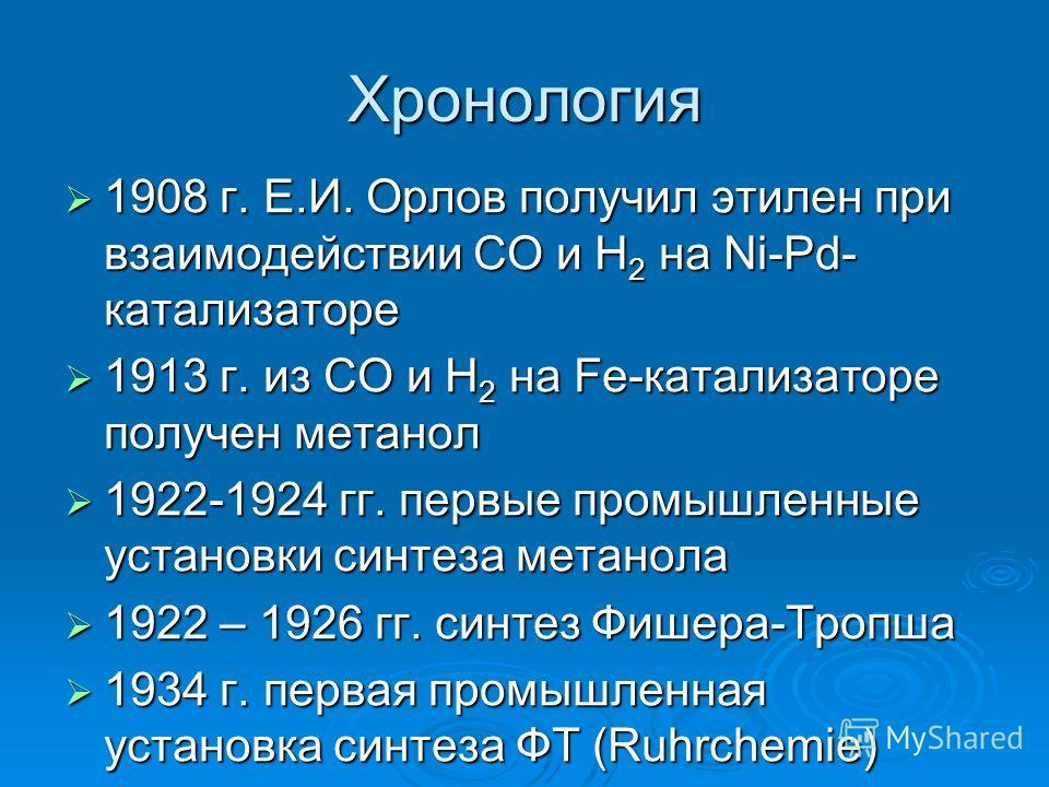Хронология 1908 г. Е.И. Орлов получил этилен при взаимодействии СО и Н 2 на Ni-Pd- катализаторе 1908 г. Е.И. Орлов получил этилен при взаимодействии СО и Н 2 на Ni-Pd- катализаторе 1913 г. из СО и Н 2 на Fe-катализаторе получен метанол 1913 г. из СО