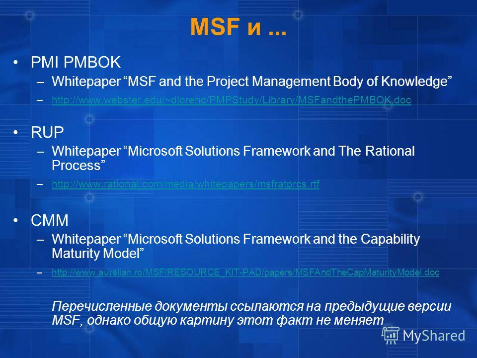 MSF и... PMI PMBOK –Whitepaper MSF and the Project Management Body of Knowledge –http://www.webster.edu/~dlorenc/PMPStudy/Library/MSFandthePMBOK.dochttp://www.webster.edu/~dlorenc/PMPStudy/Library/MSFandthePMBOK.doc RUP –Whitepaper Microsoft Solution