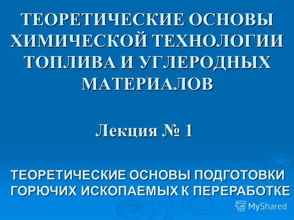 ТЕОРЕТИЧЕСКИЕ ОСНОВЫ ХИМИЧЕСКОЙ ТЕХНОЛОГИИ ТОПЛИВА И УГЛЕРОДНЫХ МАТЕРИАЛОВ Лекция 1 ТЕОРЕТИЧЕСКИЕ ОСНОВЫ ПОДГОТОВКИ ГОРЮЧИХ ИСКОПАЕМЫХ К ПЕРЕРАБОТКЕ