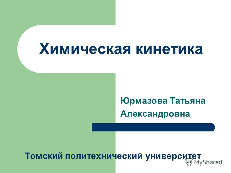 Химическая кинетика Юрмазова Татьяна Александровна Томский политехнический университет