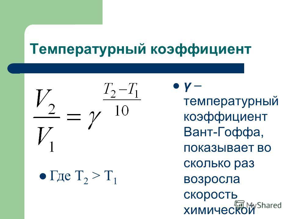 Температурный коэффициент γ – температурный коэффициент Вант-Гоффа, показывает во сколько раз возросла скорость химической реакции. Где Т 2 > Т 1