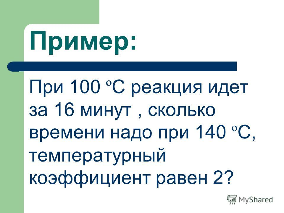 Пример: При 100 º С реакция идет за 16 минут, сколько времени надо при 140 º С, температурный коэффициент равен 2?