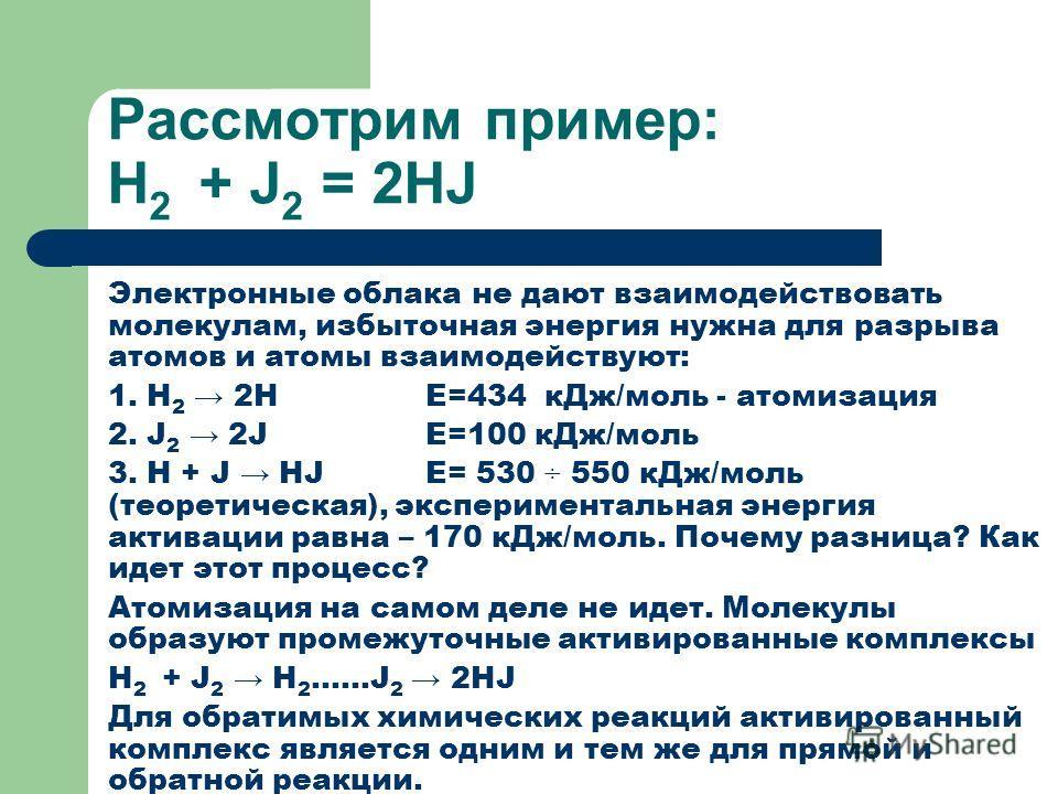 Рассмотрим пример: Н 2 + J 2 = 2HJ Электронные облака не дают взаимодействовать молекулам, избыточная энергия нужна для разрыва атомов и атомы взаимодействуют: 1. Н 2 2HE=434 кДж/моль - атомизация 2. J 2 2JE=100 кДж/моль 3. Н + J НJE= 530 ÷ 550 кДж/м
