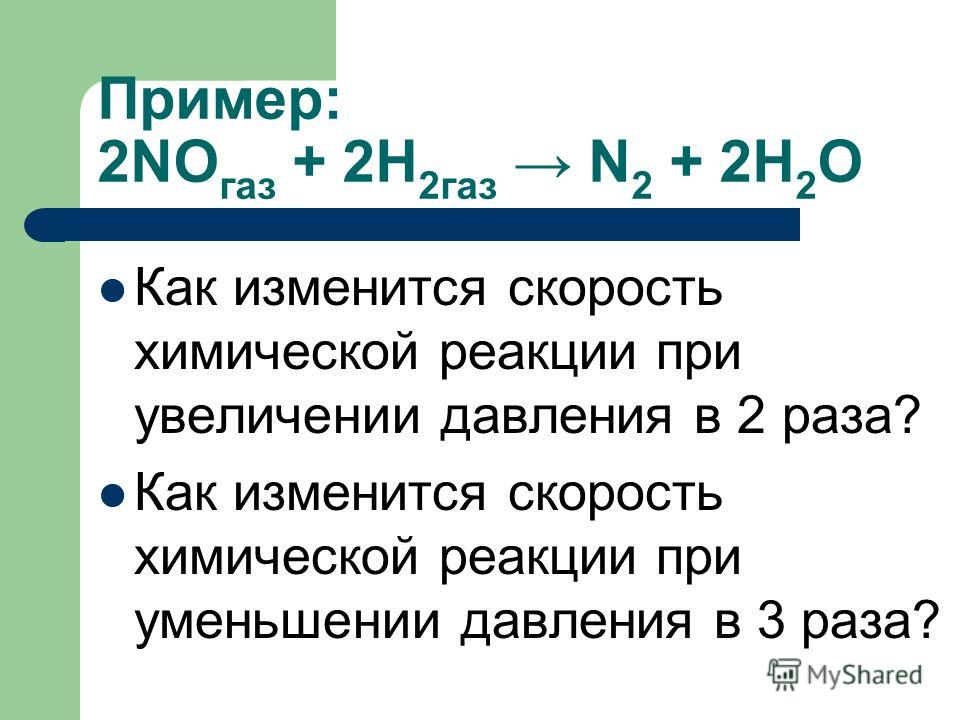 Пример: 2NO газ + 2H 2газ N 2 + 2H 2 O Как изменится скорость химической реакции при увеличении давления в 2 раза? Как изменится скорость химической реакции при уменьшении давления в 3 раза?