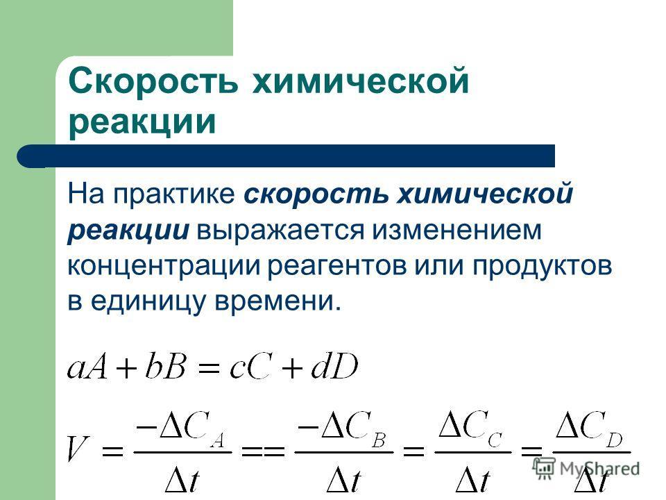 Скорость химической реакции На практике скорость химической реакции выражается изменением концентрации реагентов или продуктов в единицу времени.