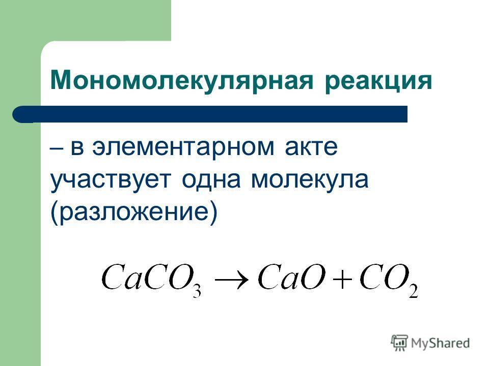 Мономолекулярная реакция – в элементарном акте участвует одна молекула (разложение)