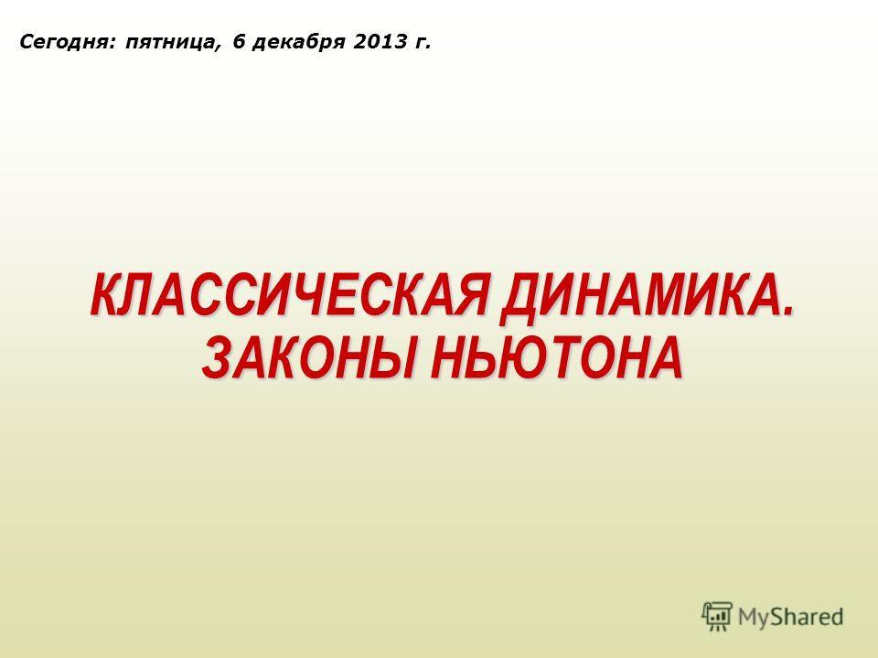 КЛАССИЧЕСКАЯ ДИНАМИКА. ЗАКОНЫ НЬЮТОНА Сегодня: пятница, 6 декабря 2013 г.