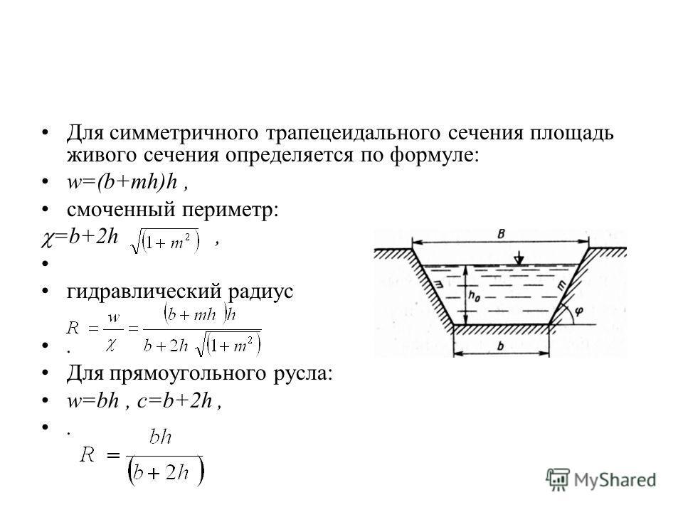 Для симметричного трапецеидального сечения площадь живого сечения определяется по формуле: w=(b+mh)h, смоченный периметр: =b+2h, гидравлический радиус. Для прямоугольного русла: w=bh, c=b+2h,.