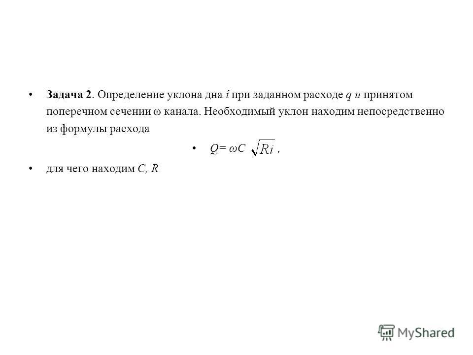 Задача 2. Определение уклона дна ί при заданном расходе q и принятом поперечном сечении ω канала. Необходимый уклон находим непосредственно из формулы расхода Q= ωC, для чего находим C, R