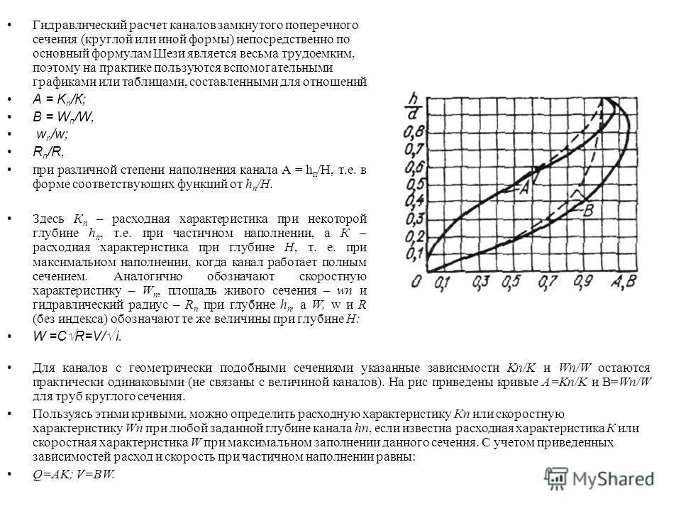 Гидравлический расчет каналов замкнутого поперечного сечения (круглой или иной формы) непосредственно по основный формулам Шези является весьма трудоемким, поэтому на практике пользуются вспомогательными графиками или таблицами, составленными для о