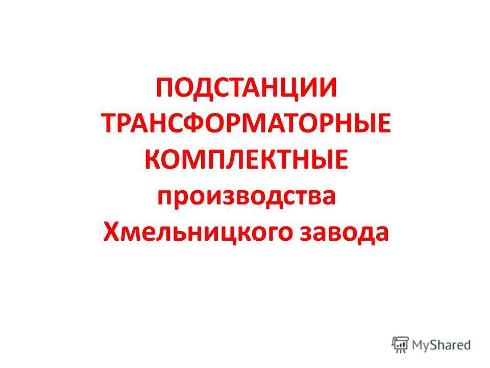 ПОДСТАНЦИИ ТРАНСФОРМАТОРНЫЕ КОМПЛЕКТНЫЕ производства Хмельницкого завода