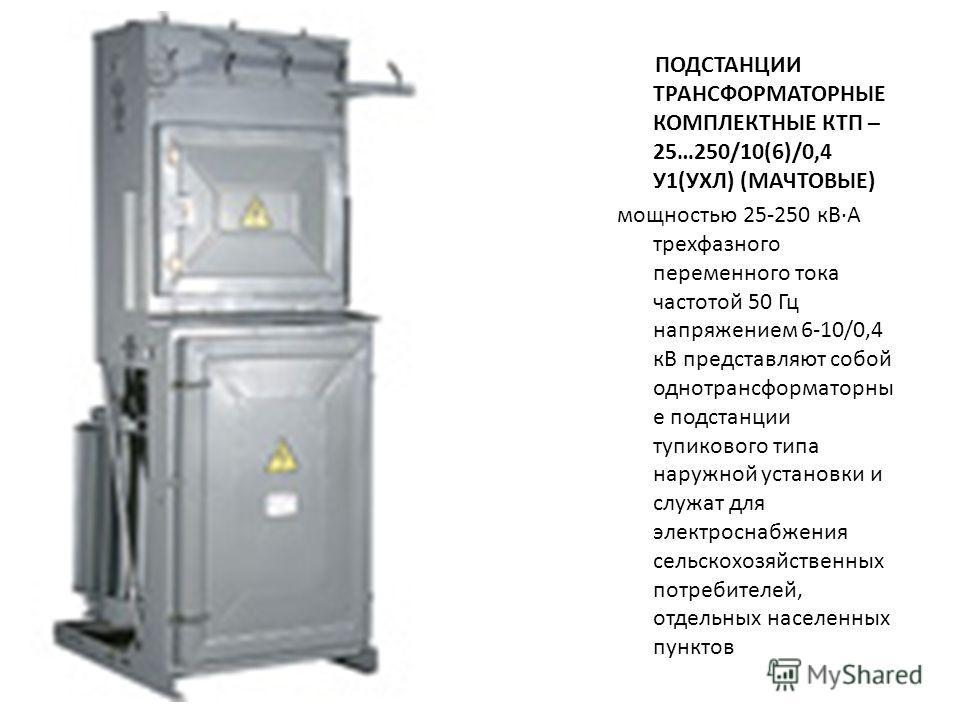 ПОДСТАНЦИИ ТРАНСФОРМАТОРНЫЕ КОМПЛЕКТНЫЕ КТП – 25…250/10(6)/0,4 У1(УХЛ) (МАЧТОВЫЕ) мощностью 25-250 кВ·А трехфазного переменного тока частотой 50 Гц напряжением 6-10/0,4 кВ представляют собой однотрансформаторны е подстанции тупикового типа наружной у