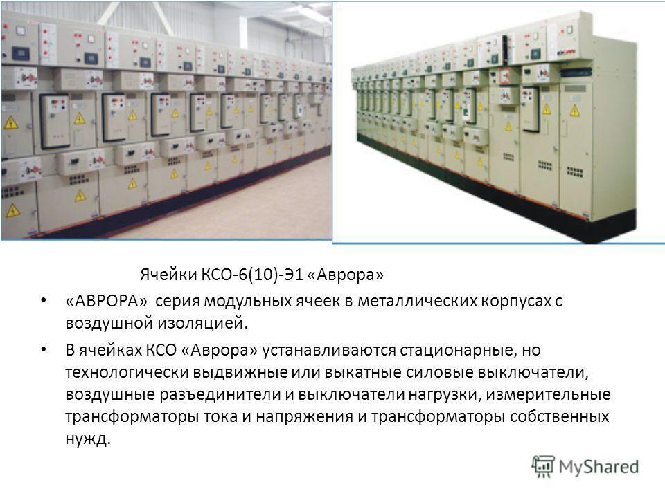 Ячейки КСО-6(10)-Э1 «Аврора» «АВРОРА» серия модульных ячеек в металлических корпусах с воздушной изоляцией. В ячейках КСО «Аврора» устанавливаются стационарные, но технологически выдвижные или выкатные силовые выключатели, воздушные разъединители и в