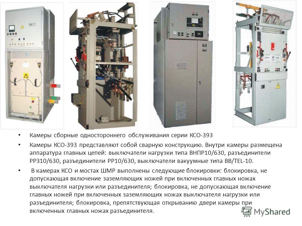 Камеры сборные одностороннего обслуживания серии КСО-393 Камеры КСО-393 представляют собой сварную конструкцию. Внутри камеры размещена аппаратура главных цепей: выключатели нагрузки типа ВНПР10/630, разъединители РРЗ10/630, разъединители РР10/630, в