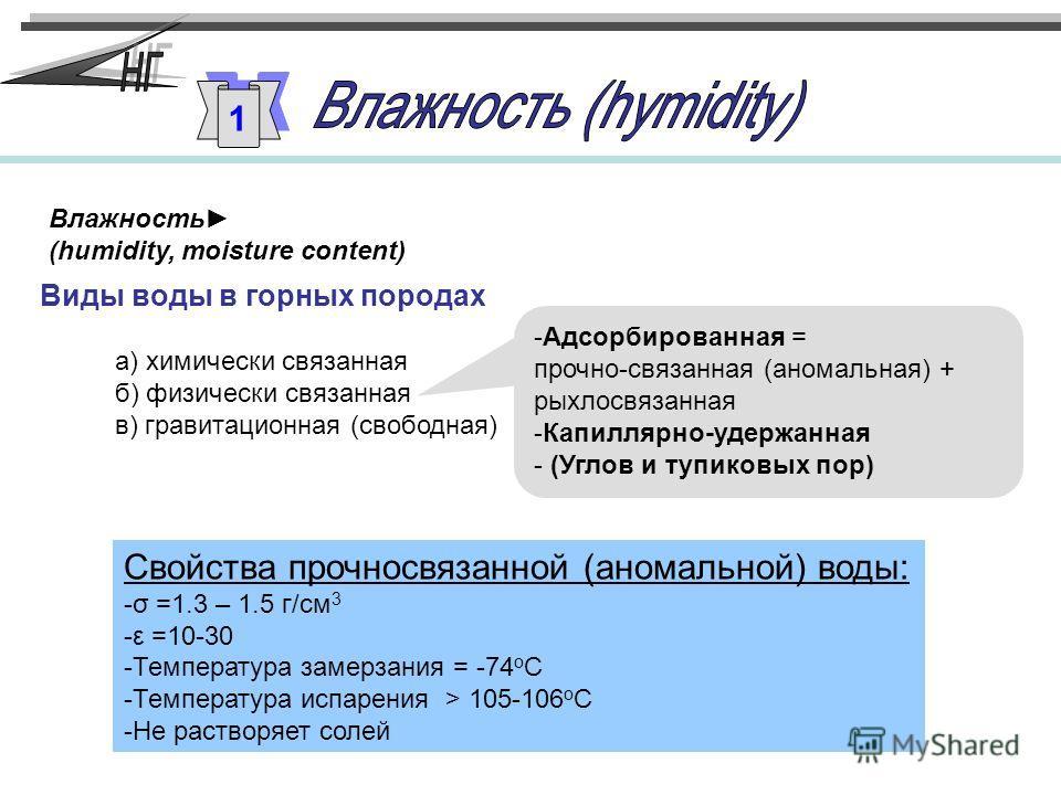 Влажность (humidity, moisture content) Виды воды в горных породах а) химически связанная б) физически связанная в) гравитационная (свободная) -Адсорбированная = прочно-связанная (аномальная) + рыхлосвязанная -Капиллярно-удержанная - (Углов и тупиковы
