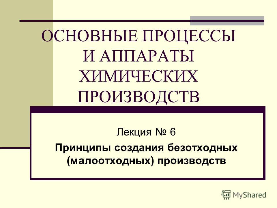 ОСНОВНЫЕ ПРОЦЕССЫ И АППАРАТЫ ХИМИЧЕСКИХ ПРОИЗВОДСТВ Лекция 6 Принципы создания безотходных (малоотходных) производств