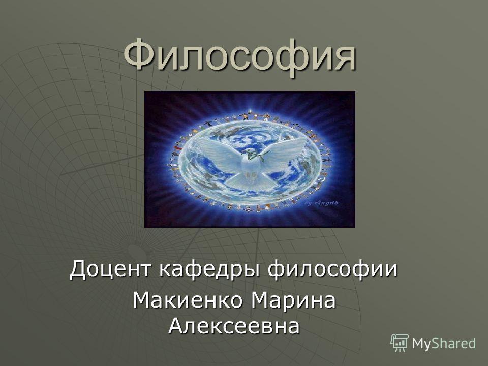 Философия Доцент кафедры философии Макиенко Марина Алексеевна