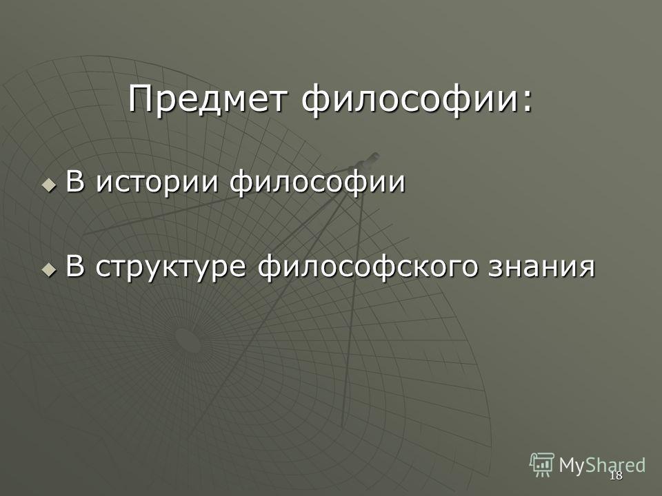 18 Предмет философии: В истории философии В истории философии В структуре философского знания В структуре философского знания