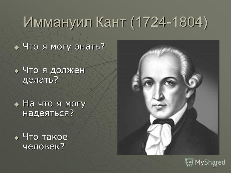 19 Иммануил Кант (1724-1804) Что я могу знать? Что я могу знать? Что я должен делать? Что я должен делать? На что я могу надеяться? На что я могу надеяться? Что такое человек? Что такое человек?