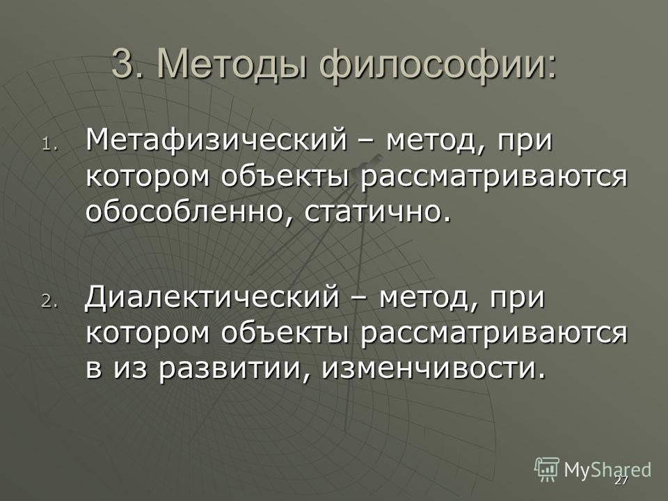 27 3. Методы философии: 1. Метафизический – метод, при котором объекты рассматриваются обособленно, статично. 2. Диалектический – метод, при котором объекты рассматриваются в из развитии, изменчивости.