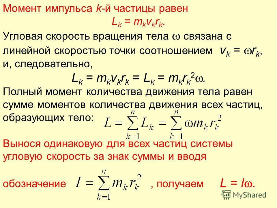 Момент импульса k-й частицы равен L k = m k v k r k. Угловая скорость вращения тела связана с линейной скоростью точки соотношением v k = r k, и, следовательно, L k = m k v k r k = L k = m k r k 2. Полный момент количества движения тела равен сумме м