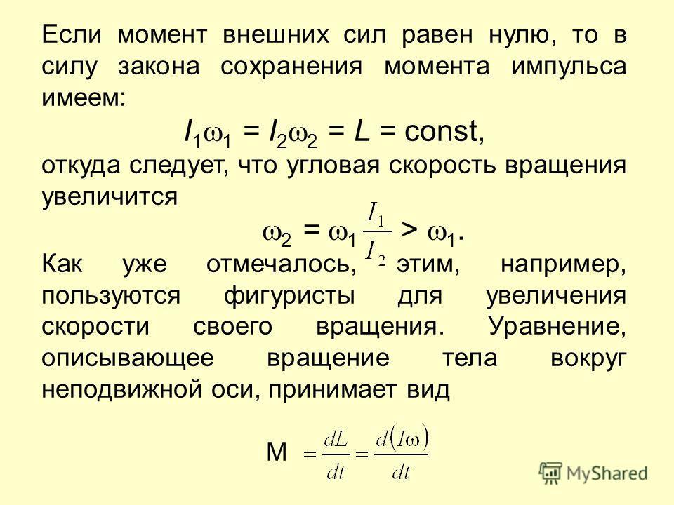 Если момент внешних сил равен нулю, то в силу закона сохранения момента импульса имеем: I 1 1 = I 2 2 = L = const, откуда следует, что угловая скорость вращения увеличится 2 = 1 > 1. Как уже отмечалось, этим, например, пользуются фигуристы для увелич