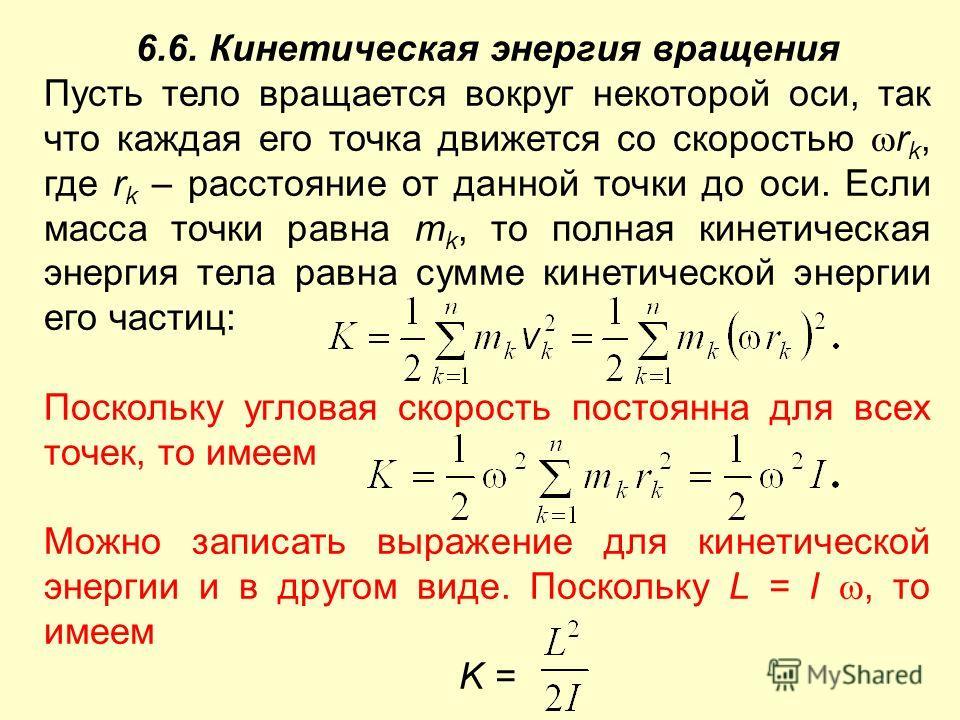 6.6. Кинетическая энергия вращения Пусть тело вращается вокруг некоторой оси, так что каждая его точка движется со скоростью r k, где r k – расстояние от данной точки до оси. Если масса точки равна m k, то полная кинетическая энергия тела равна сумме