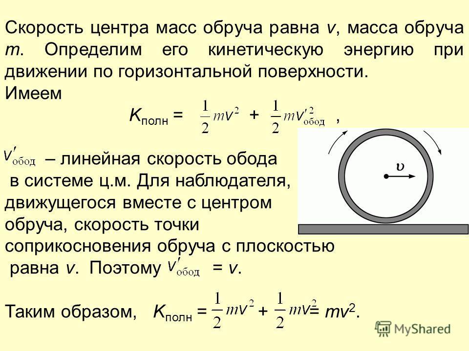 Скорость центра масс обруча равна v, масса обруча m. Определим его кинетическую энергию при движении по горизонтальной поверхности. Имеем K полн = +, – линейная скорость обода в системе ц.м. Для наблюдателя, движущегося вместе с центром обруча, скоро