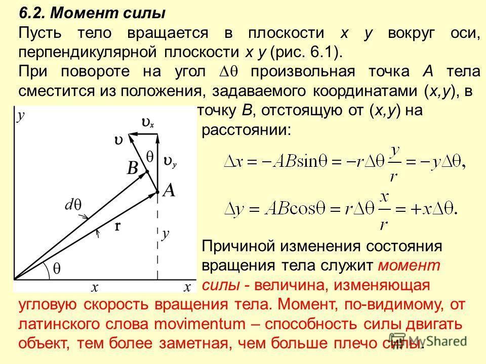 6.2. Момент силы Пусть тело вращается в плоскости x y вокруг оси, перпендикулярной плоскости x y (рис. 6.1). При повороте на угол произвольная точка А тела сместится из положения, задаваемого координатами (x,y), в точку В, отстоящую от (x,y) на расст