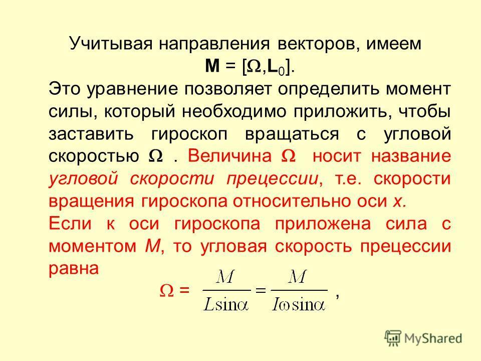 Учитывая направления векторов, имеем M = [,L 0 ]. Это уравнение позволяет определить момент силы, который необходимо приложить, чтобы заставить гироскоп вращаться с угловой скоростью. Величина носит название угловой скорости прецессии, т.е. скорости