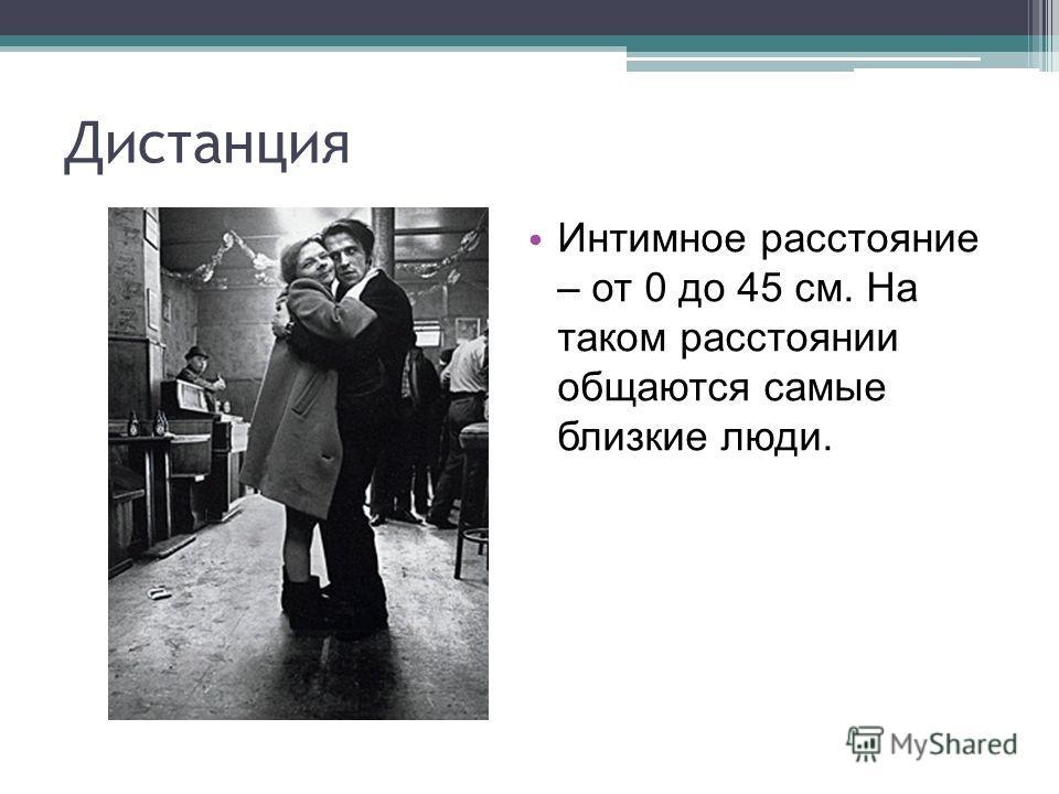 Дистанция Интимное расстояние – от 0 до 45 см. На таком расстоянии общаются самые близкие люди.