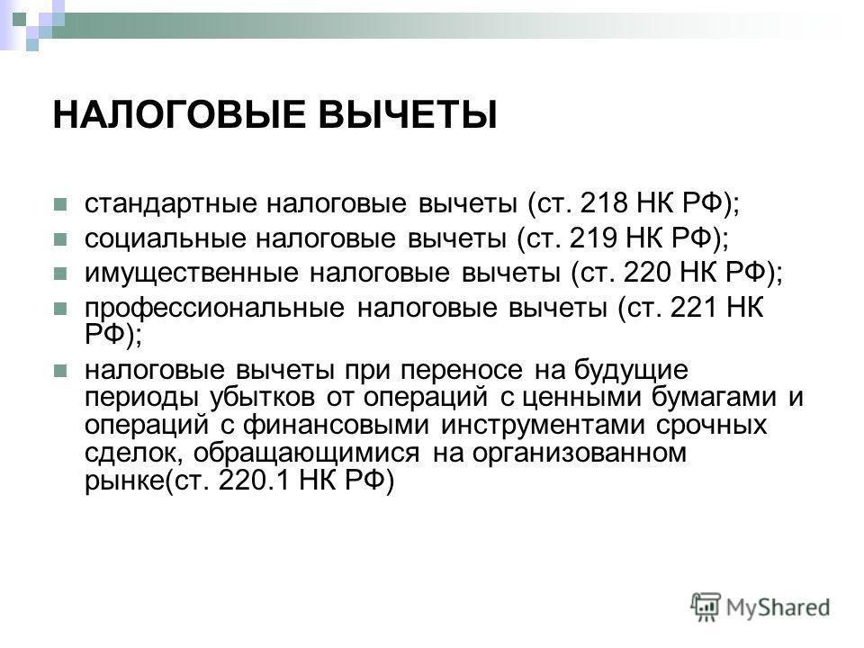 НАЛОГОВЫЕ ВЫЧЕТЫ стандартные налоговые вычеты (ст. 218 НК РФ); социальные налоговые вычеты (ст. 219 НК РФ); имущественные налоговые вычеты (ст. 220 НК РФ); профессиональные налоговые вычеты (ст. 221 НК РФ); налоговые вычеты при переносе на будущие пе