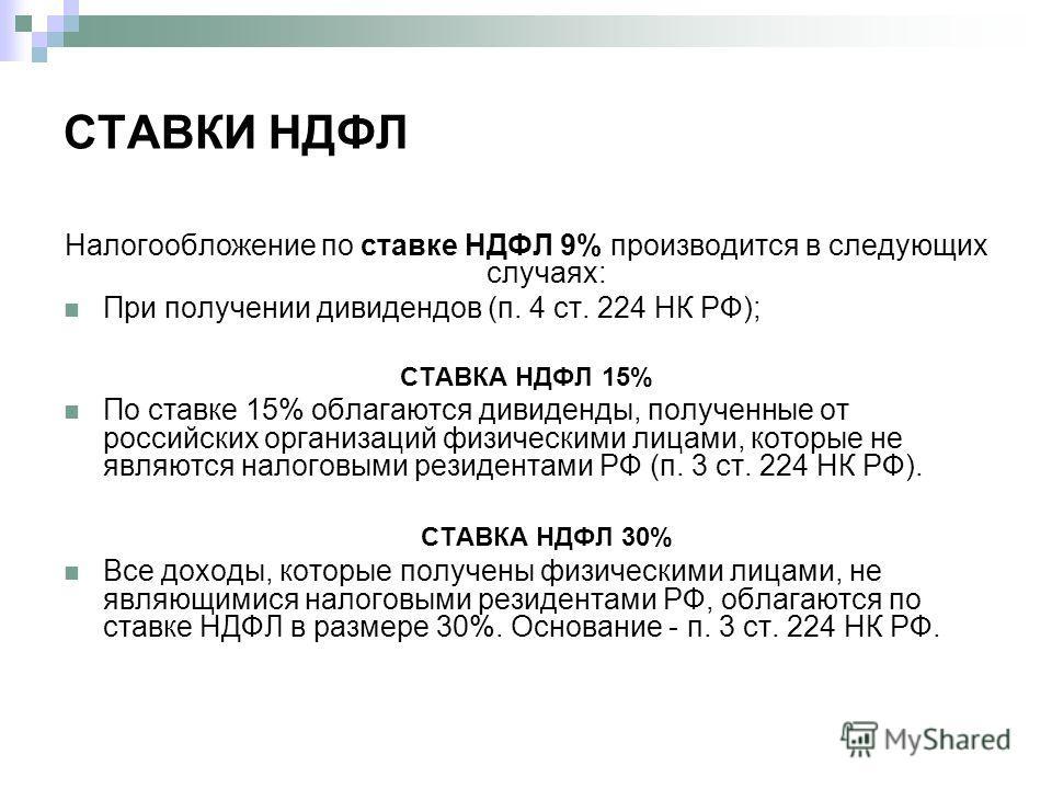 СТАВКИ НДФЛ Налогообложение по ставке НДФЛ 9% производится в следующих случаях: При получении дивидендов (п. 4 ст. 224 НК РФ); СТАВКА НДФЛ 15% По ставке 15% облагаются дивиденды, полученные от российских организаций физическими лицами, которые не явл