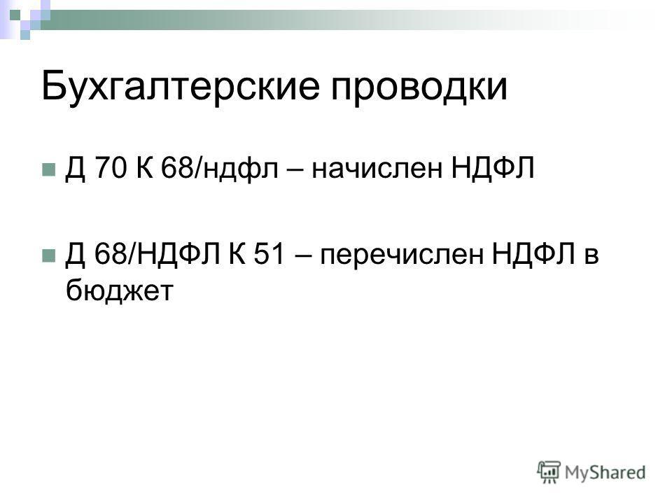 Бухгалтерские проводки Д 70 К 68/ндфл – начислен НДФЛ Д 68/НДФЛ К 51 – перечислен НДФЛ в бюджет
