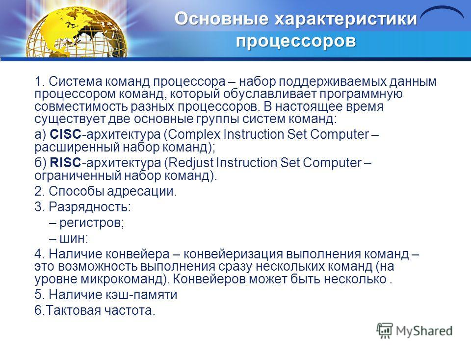 Основные характеристики процессоров 1. Система команд процессора – набор поддерживаемых данным процессором команд, который обуславливает программную совместимость разных процессоров. В настоящее время существует две основные группы систем команд: а)