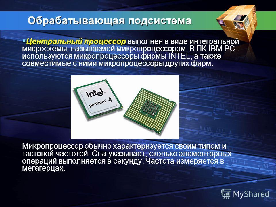 Обрабатывающая подсистема Центральный процессор Центральный процессор выполнен в виде интегральной микросхемы, называемой микропроцессором. В ПК IBM PC используются микропроцессоры фирмы INTEL, а также совместимые с ними микропроцессоры других фирм.