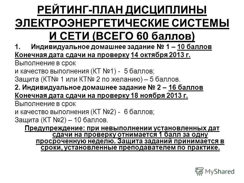 РЕЙТИНГ-ПЛАН ДИСЦИПЛИНЫ ЭЛЕКТРОЭНЕРГЕТИЧЕСКИЕ СИСТЕМЫ И СЕТИ (ВСЕГО 60 баллов) 1.Индивидуальное домашнее задание 1 – 10 баллов Конечная дата сдачи на проверку 14 октября 2013 г. Выполнение в срок и качество выполнения (КТ 1) - 5 баллов; Защита (КТ 1