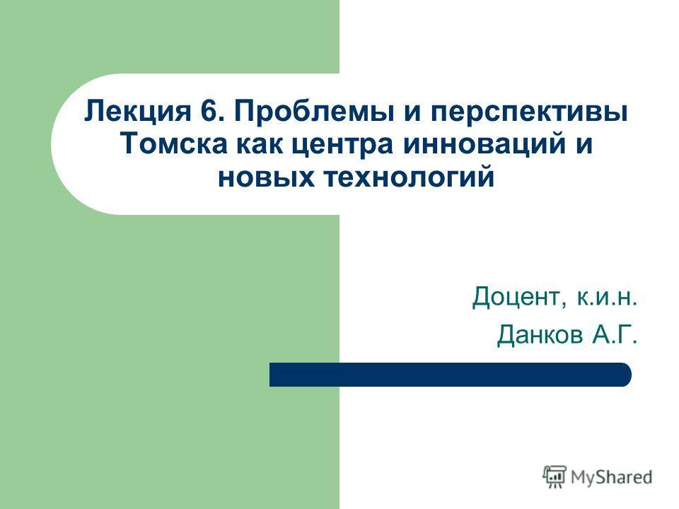 Лекция 6. Проблемы и перспективы Томска как центра инноваций и новых технологий Доцент, к.и.н. Данков А.Г.