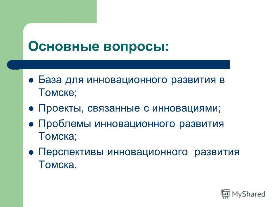 Основные вопросы: База для инновационного развития в Томске; Проекты, связанные с инновациями; Проблемы инновационного развития Томска; Перспективы инновационного развития Томска.