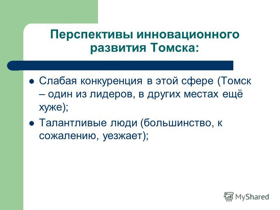 Перспективы инновационного развития Томска: Слабая конкуренция в этой сфере (Томск – один из лидеров, в других местах ещё хуже); Талантливые люди (большинство, к сожалению, уезжает);