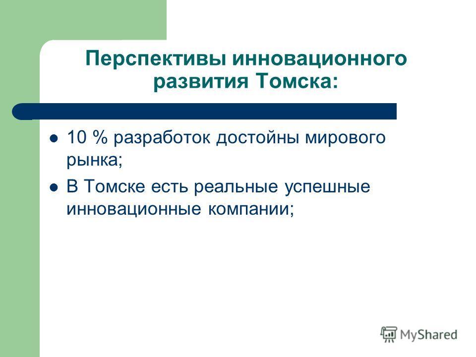 Перспективы инновационного развития Томска: 10 % разработок достойны мирового рынка; В Томске есть реальные успешные инновационные компании;