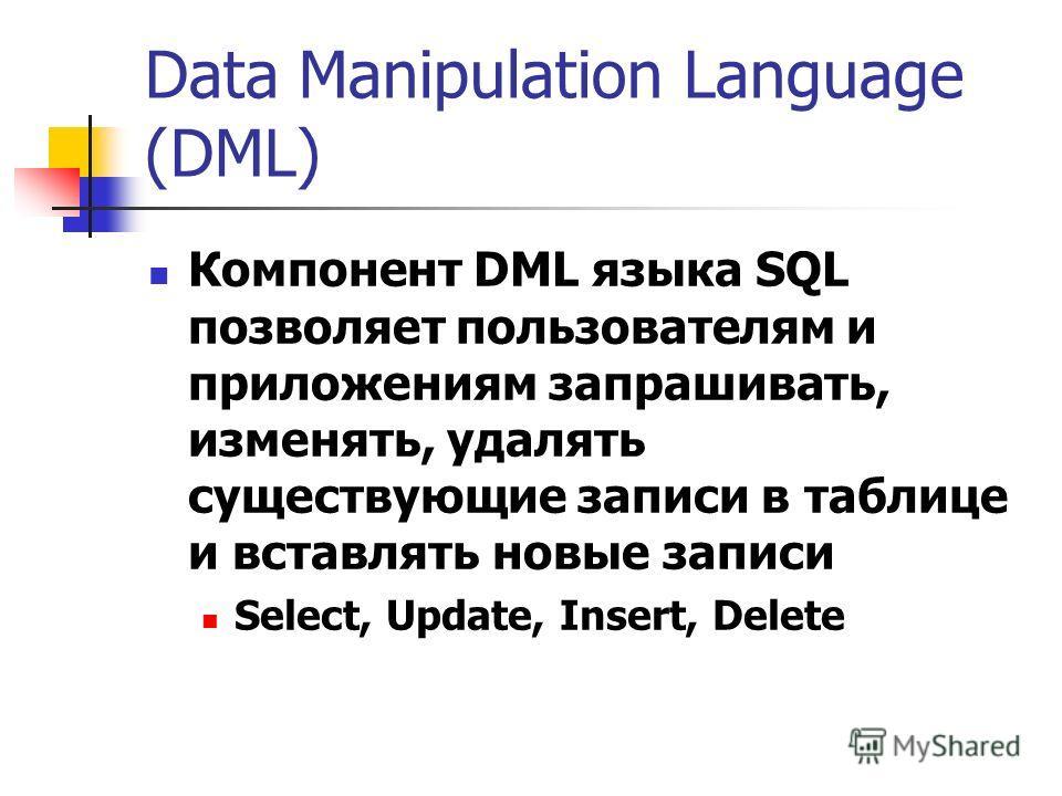 Data Manipulation Language (DML) Компонент DML языка SQL позволяет пользователям и приложениям запрашивать, изменять, удалять существующие записи в таблице и вставлять новые записи Select, Update, Insert, Delete